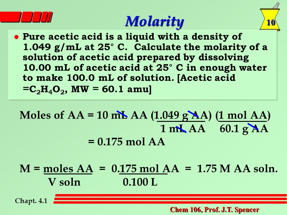 10 Chem 106, Prof. J.T. Spencer Molarity Pure acetic acid is a liquid with a density of 1.049 g/mL at 25° C. Calculate the molarity of a solution of a
