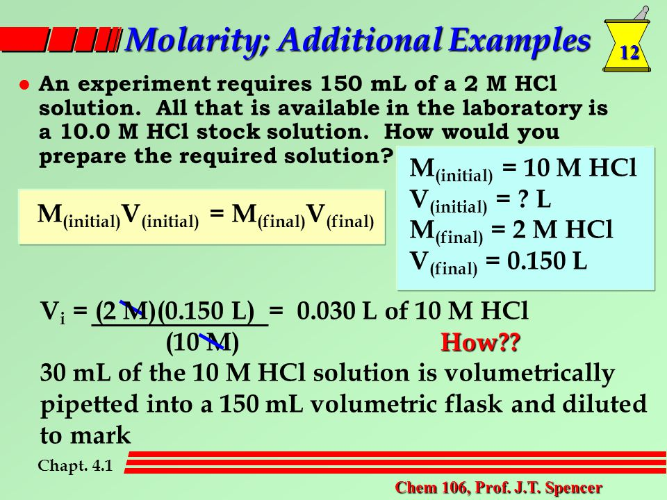 12 Chem 106, Prof. J.T. Spencer Molarity; Additional Examples l An experiment requires 150 mL of a 2 M HCl solution. All that is available in the labo