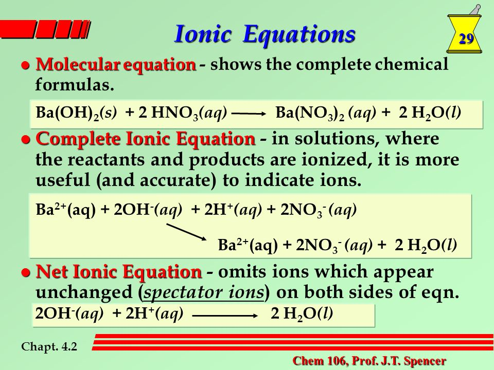 29 Chem 106, Prof. J.T. Spencer l Molecular equation l Molecular equation - shows the complete chemical formulas. Ba(OH) 2 (s) + 2 HNO 3 (aq) Ba(NO 3