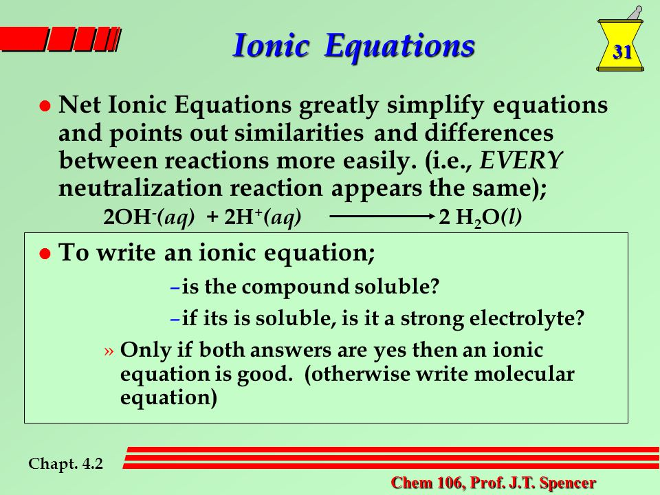 31 Chem 106, Prof. J.T. Spencer l Net Ionic Equations greatly simplify equations and points out similarities and differences between reactions more ea
