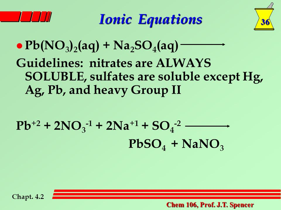 36 Chem 106, Prof. J.T. Spencer l Pb(NO 3 ) 2 (aq) + Na 2 SO 4 (aq) Guidelines: nitrates are ALWAYS SOLUBLE, sulfates are soluble except Hg, Ag, Pb, a