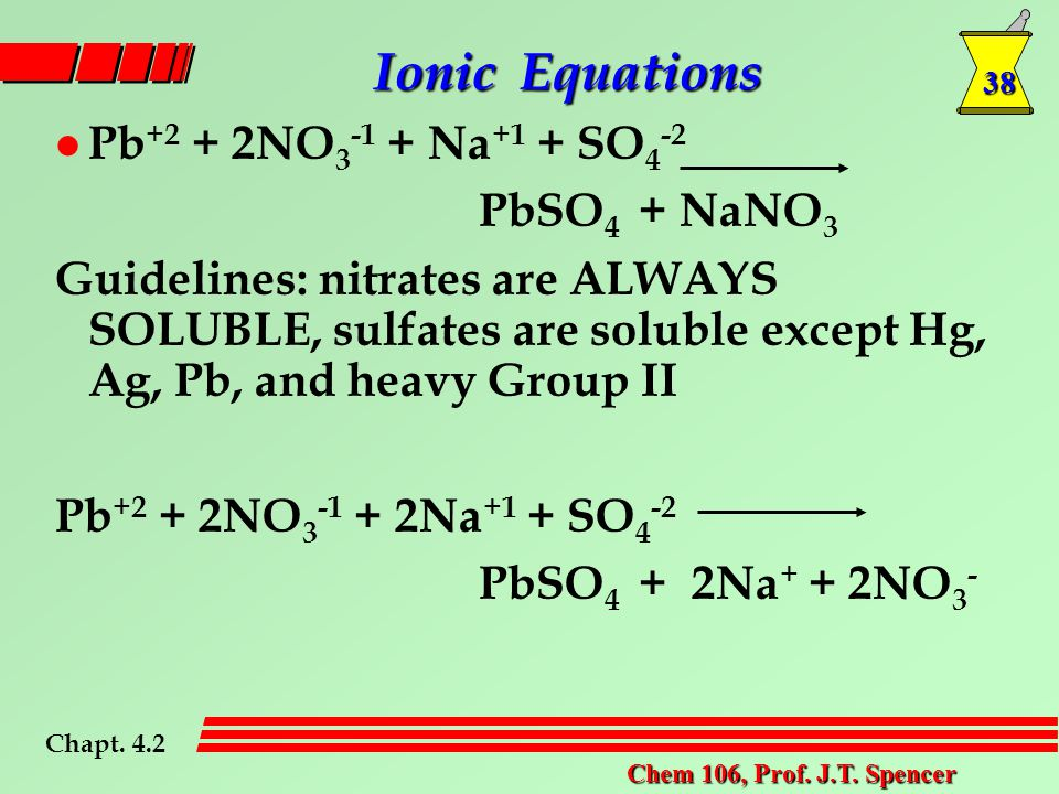 38 Chem 106, Prof. J.T. Spencer l Pb +2 + 2NO 3 -1 + Na +1 + SO 4 -2 PbSO 4 + NaNO 3 Guidelines: nitrates are ALWAYS SOLUBLE, sulfates are soluble exc