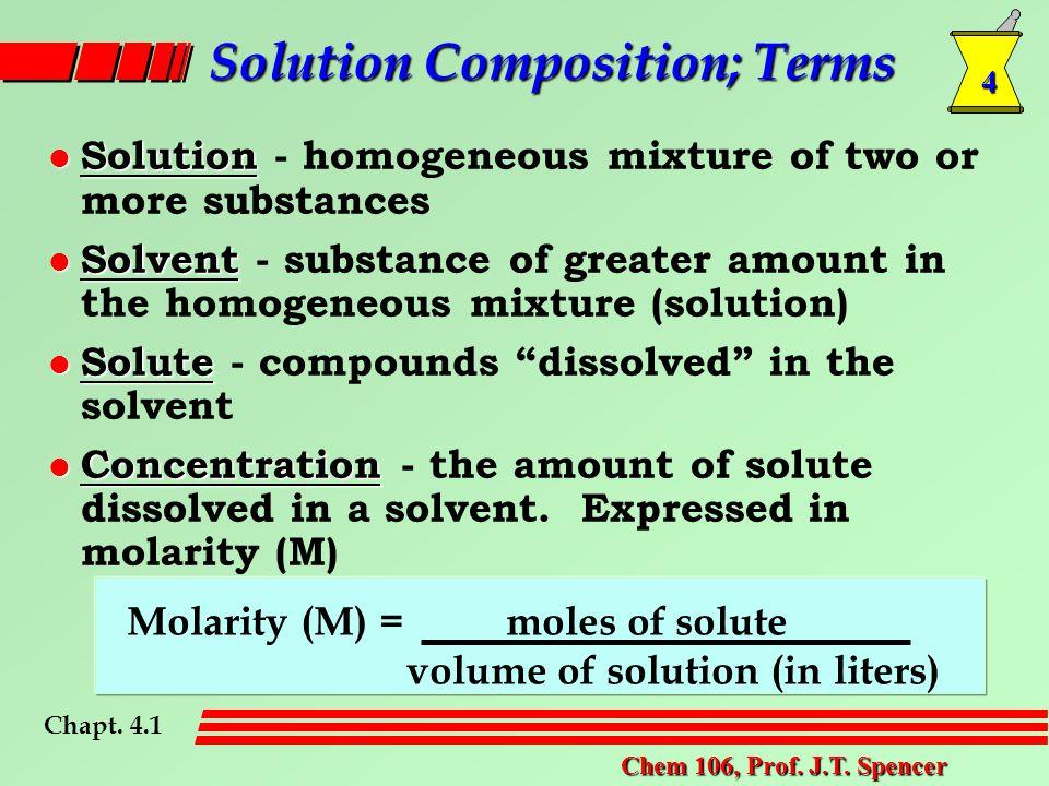 4 Chem 106, Prof. J.T. Spencer Solution Composition; Terms l Solution l Solution - homogeneous mixture of two or more substances l Solvent l Solvent -