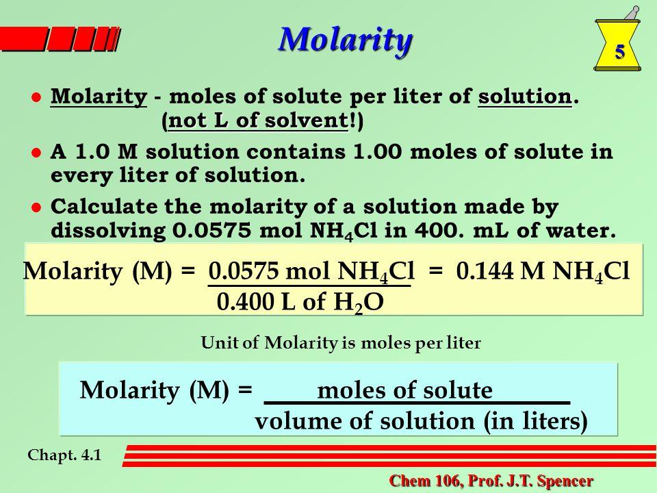 5 Chem 106, Prof. J.T. Spencer Molarity solution not L of solvent l Molarity - moles of solute per liter of solution. (not L of solvent!) l A 1.0 M so