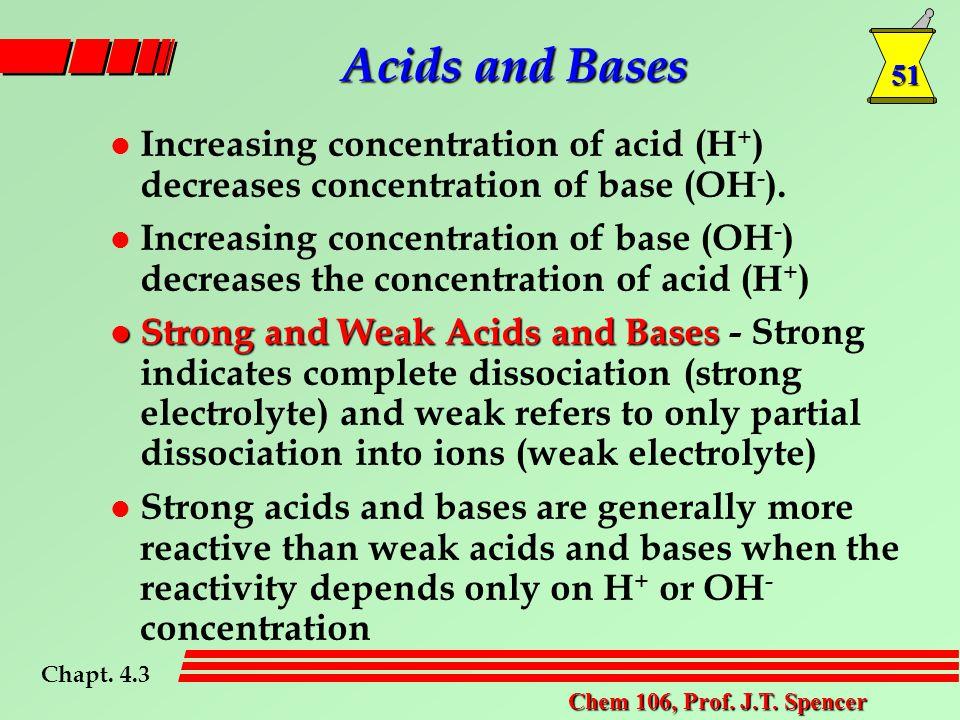 51 Chem 106, Prof. J.T. Spencer l Increasing concentration of acid (H + ) decreases concentration of base (OH - ). l Increasing concentration of base