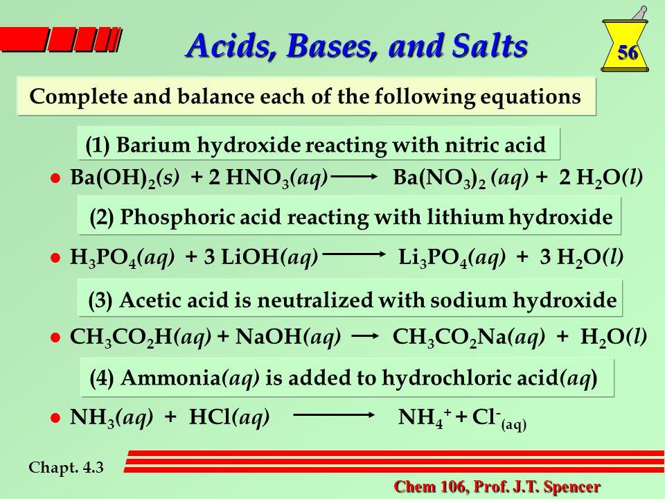 56 Chem 106, Prof. J.T. Spencer l Ba(OH) 2 (s) + 2 HNO 3 (aq) Ba(NO 3 ) 2 (aq) + 2 H 2 O (l) l H 3 PO 4 (aq) + 3 LiOH (aq) Li 3 PO 4 (aq) + 3 H 2 O (l