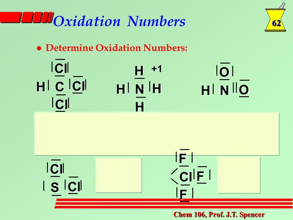 62 Chem 106, Prof. J.T. Spencer Oxidation Numbers l Determine Oxidation Numbers: Cl ClClCH H H H NH+1 OONH ClClS F FFCl