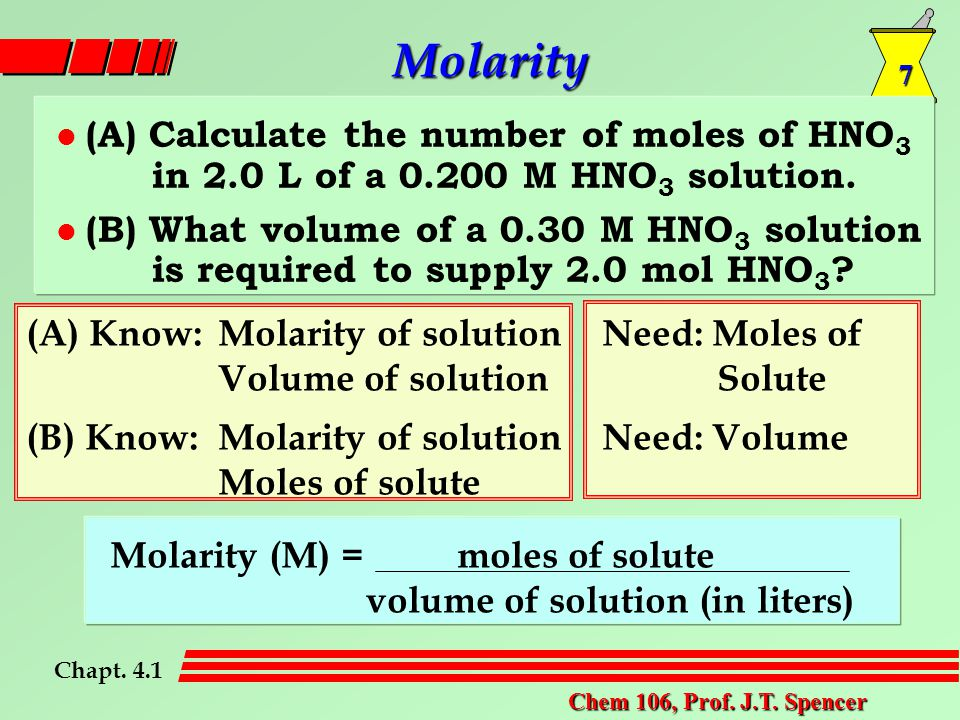 7 Chem 106, Prof. J.T. Spencer Molarity l (A) Calculate the number of moles of HNO 3 in 2.0 L of a 0.200 M HNO 3 solution. l (B) What volume of a 0.30