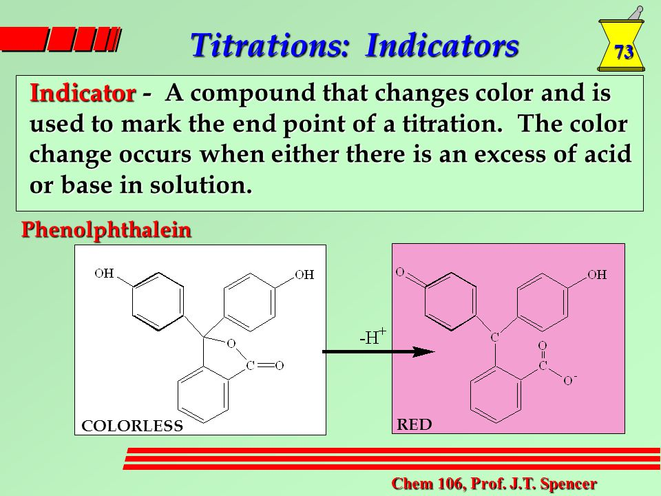 73 Chem 106, Prof. J.T. Spencer Titrations: Indicators Indicator - A compound that changes color and is used to mark the end point of a titration. The