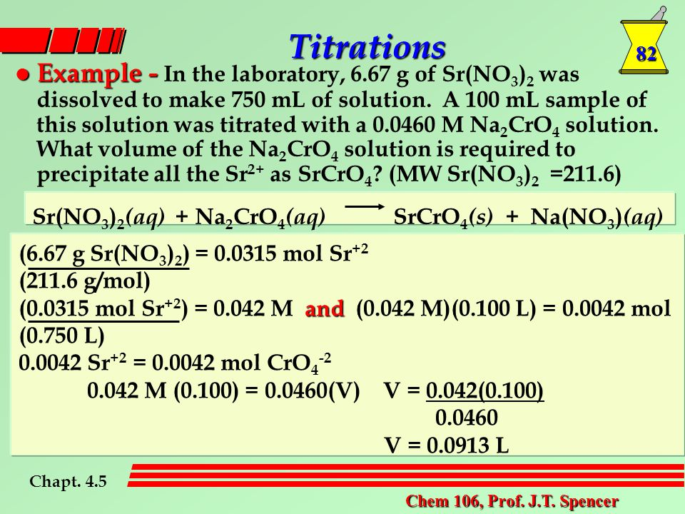 82 Chem 106, Prof. J.T. Spencer l Example - l Example - In the laboratory, 6.67 g of Sr(NO 3 ) 2 was dissolved to make 750 mL of solution. A 100 mL sa