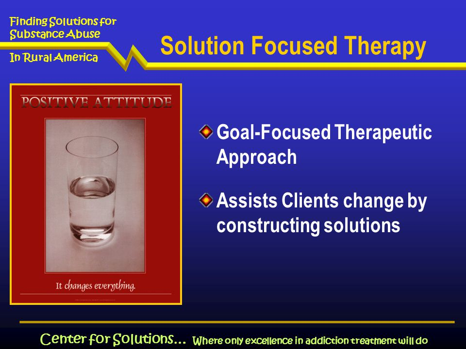 Where only excellence in addiction treatment will do Finding Solutions for Substance Abuse In Rural America Center for Solutions… Goal-Focused Therapeutic Approach Assists Clients change by constructing solutions Solution Focused Therapy