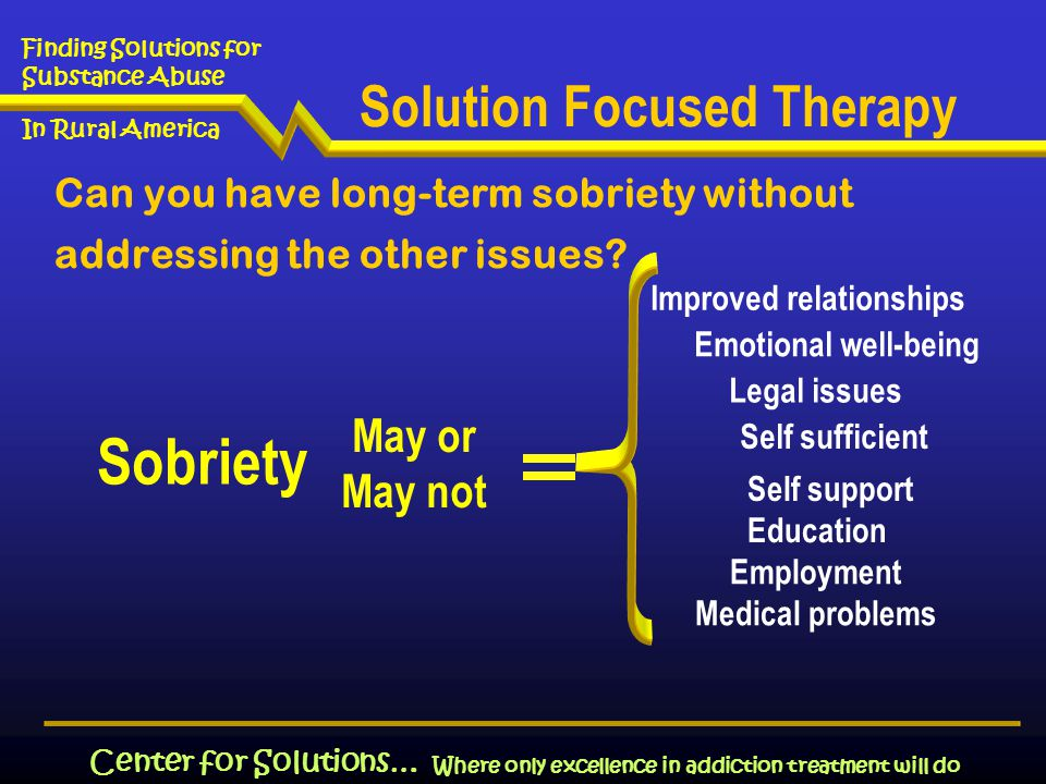 Where only excellence in addiction treatment will do Finding Solutions for Substance Abuse In Rural America Center for Solutions… Can you have long-term sobriety without addressing the other issues.
