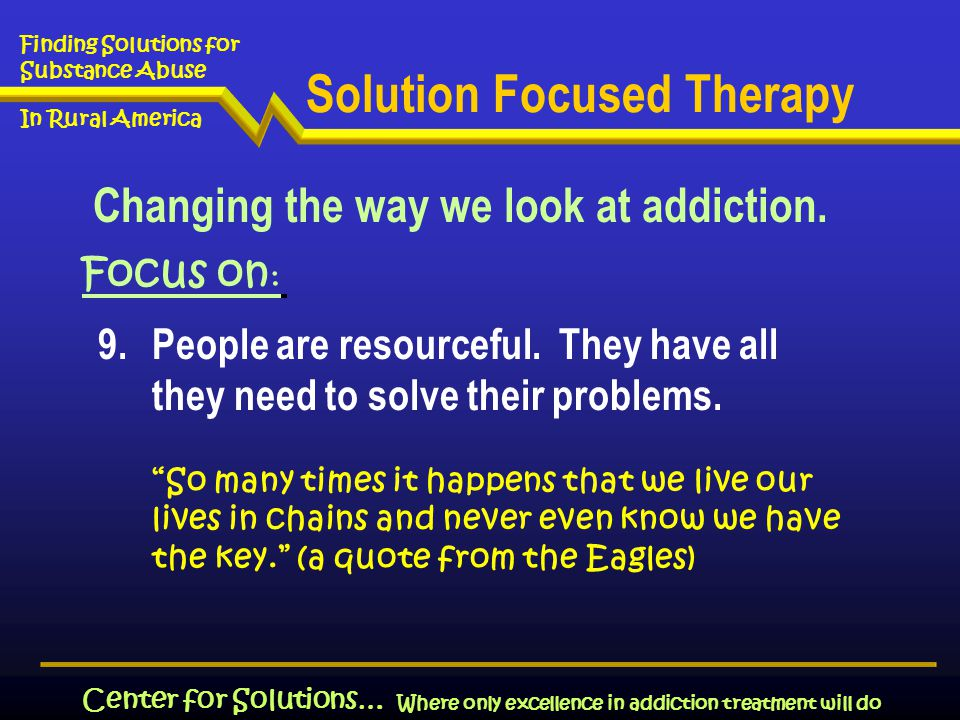Where only excellence in addiction treatment will do Finding Solutions for Substance Abuse In Rural America Center for Solutions… 9.People are resourceful.