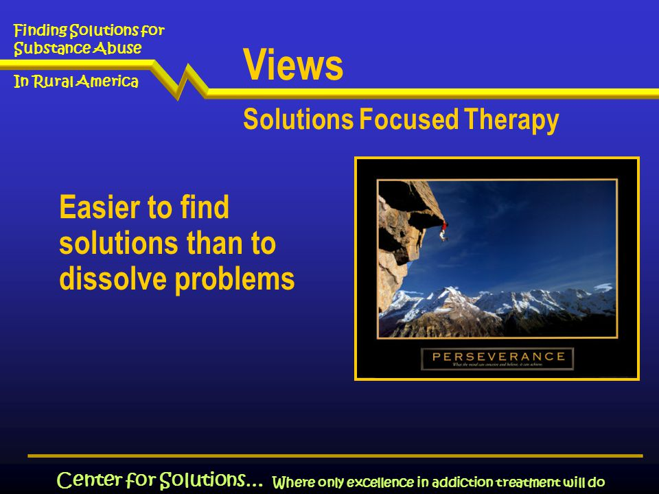 Where only excellence in addiction treatment will do Finding Solutions for Substance Abuse In Rural America Center for Solutions… Easier to find solutions than to dissolve problems Views Solutions Focused Therapy