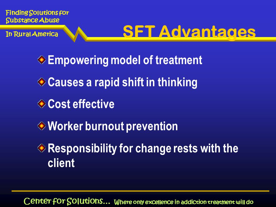 Where only excellence in addiction treatment will do Finding Solutions for Substance Abuse In Rural America Center for Solutions… Empowering model of treatment Causes a rapid shift in thinking Cost effective Worker burnout prevention Responsibility for change rests with the client SFT Advantages