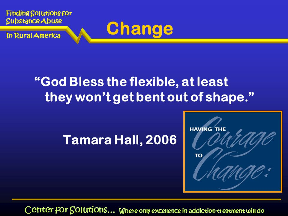 Where only excellence in addiction treatment will do Finding Solutions for Substance Abuse In Rural America Center for Solutions… Change God Bless the flexible, at least they won't get bent out of shape. Tamara Hall, 2006
