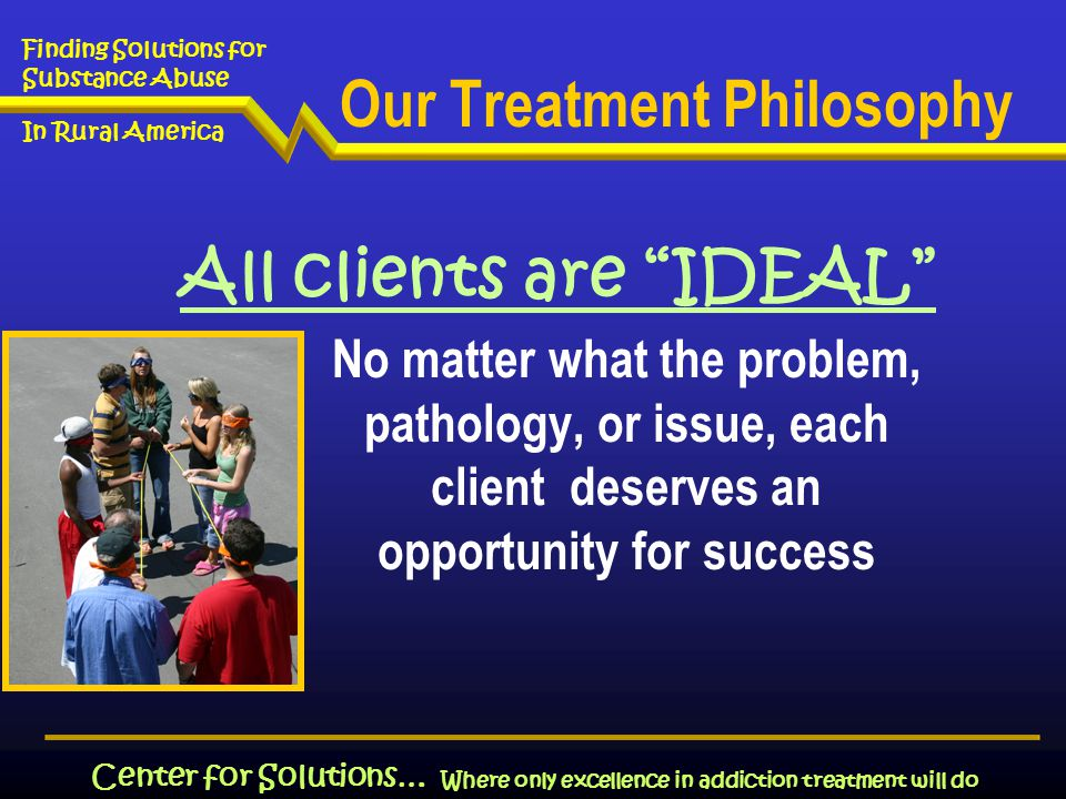 Where only excellence in addiction treatment will do Finding Solutions for Substance Abuse In Rural America Center for Solutions… Our Treatment Philosophy All clients are IDEAL No matter what the problem, pathology, or issue, each client deserves an opportunity for success