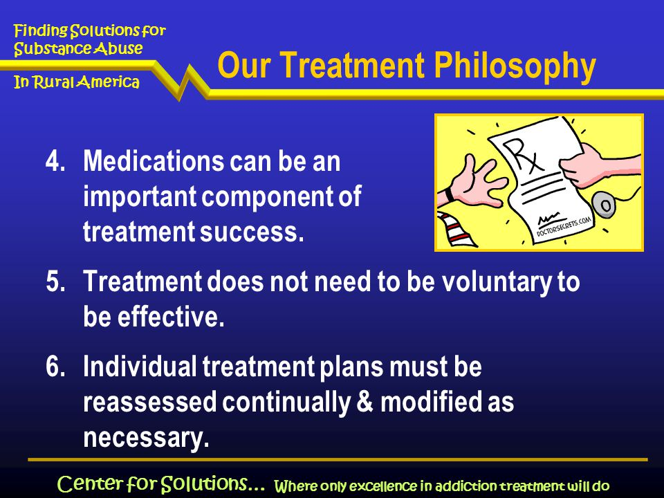 Where only excellence in addiction treatment will do Finding Solutions for Substance Abuse In Rural America Center for Solutions… Our Treatment Philosophy 4.Medications can be an important component of treatment success.