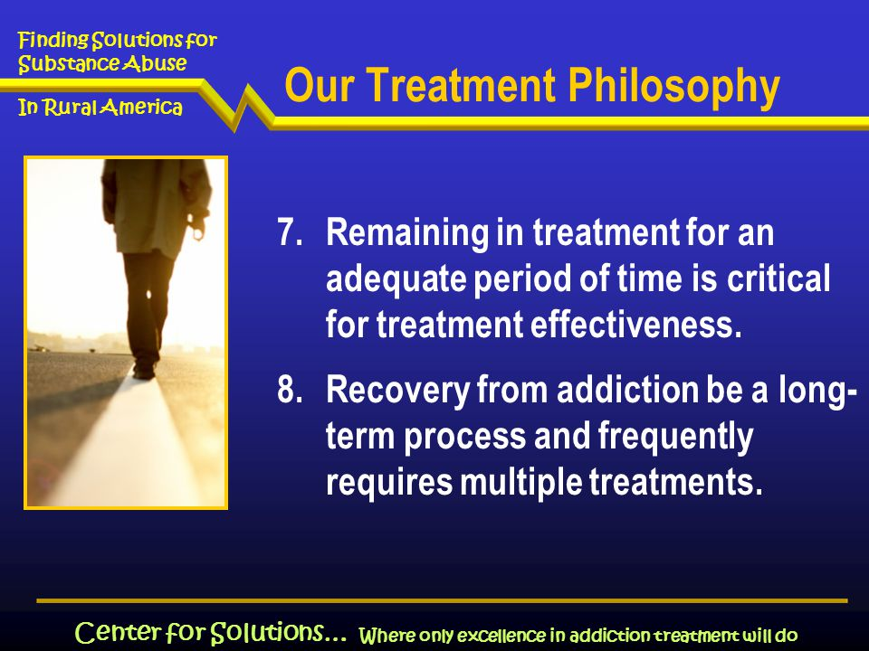 Where only excellence in addiction treatment will do Finding Solutions for Substance Abuse In Rural America Center for Solutions… Our Treatment Philosophy 7.Remaining in treatment for an adequate period of time is critical for treatment effectiveness.
