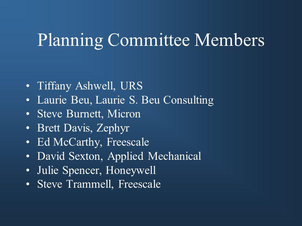 Planning Committee Members Tiffany Ashwell, URS Laurie Beu, Laurie S. Beu Consulting Steve Burnett, Micron Brett Davis, Zephyr Ed McCarthy, Freescale
