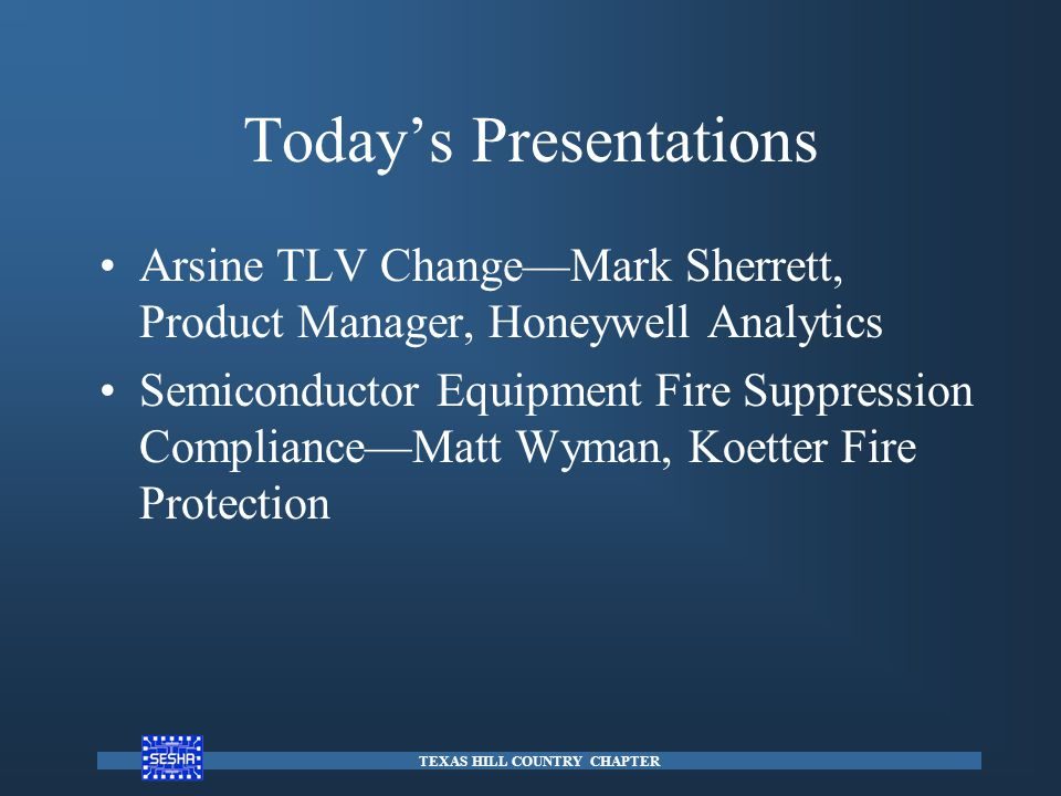 Today's Presentations Arsine TLV Change—Mark Sherrett, Product Manager, Honeywell Analytics Semiconductor Equipment Fire Suppression Compliance—Matt W