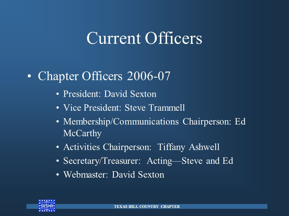 Current Officers Chapter Officers 2006-07 President: David Sexton Vice President: Steve Trammell Membership/Communications Chairperson: Ed McCarthy Activities Chairperson: Tiffany Ashwell Secretary/Treasurer: Acting—Steve and Ed Webmaster: David Sexton TEXAS HILL COUNTRY CHAPTER