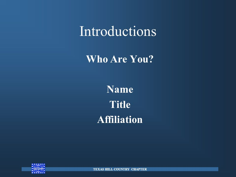 Introductions Who Are You? Name Title Affiliation TEXAS HILL COUNTRY CHAPTER