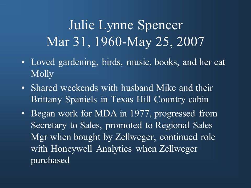 Julie Lynne Spencer Mar 31, 1960-May 25, 2007 Loved gardening, birds, music, books, and her cat Molly Shared weekends with husband Mike and their Brittany Spaniels in Texas Hill Country cabin Began work for MDA in 1977, progressed from Secretary to Sales, promoted to Regional Sales Mgr when bought by Zellweger, continued role with Honeywell Analytics when Zellweger purchased