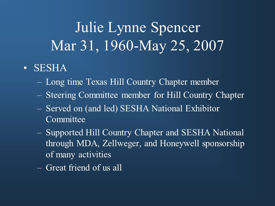 Julie Lynne Spencer Mar 31, 1960-May 25, 2007 SESHA –Long time Texas Hill Country Chapter member –Steering Committee member for Hill Country Chapter –