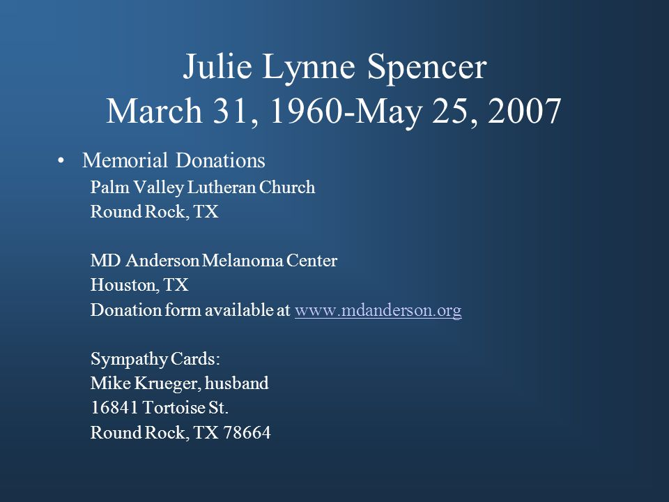 Julie Lynne Spencer March 31, 1960-May 25, 2007 Memorial Donations Palm Valley Lutheran Church Round Rock, TX MD Anderson Melanoma Center Houston, TX Donation form available at www.mdanderson.orgwww.mdanderson.org Sympathy Cards: Mike Krueger, husband 16841 Tortoise St.