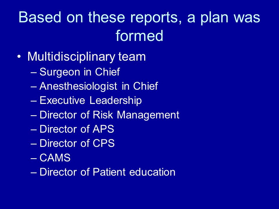 Based on these reports, a plan was formed Multidisciplinary team –Surgeon in Chief –Anesthesiologist in Chief –Executive Leadership –Director of Risk Management –Director of APS –Director of CPS –CAMS –Director of Patient education