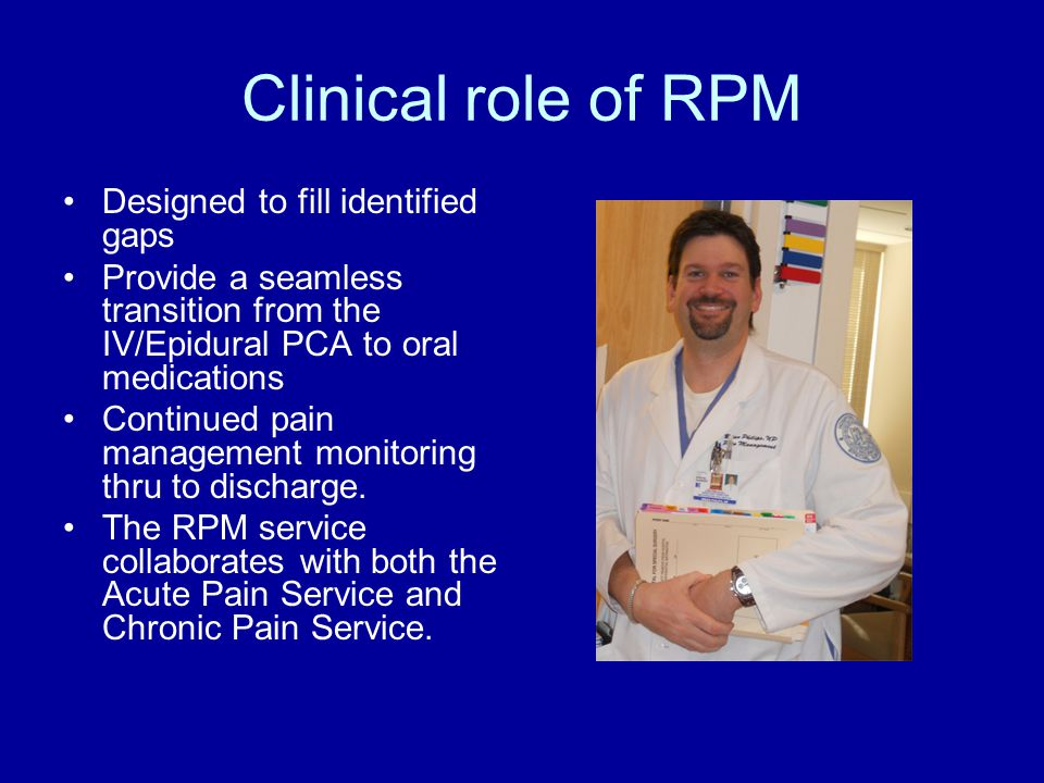 Clinical role of RPM Designed to fill identified gaps Provide a seamless transition from the IV/Epidural PCA to oral medications Continued pain management monitoring thru to discharge.