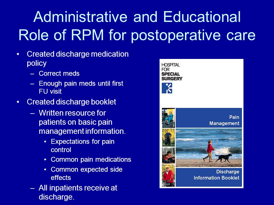 Administrative and Educational Role of RPM for postoperative care Created discharge medication policy –Correct meds –Enough pain meds until first FU visit Created discharge booklet –Written resource for patients on basic pain management information.