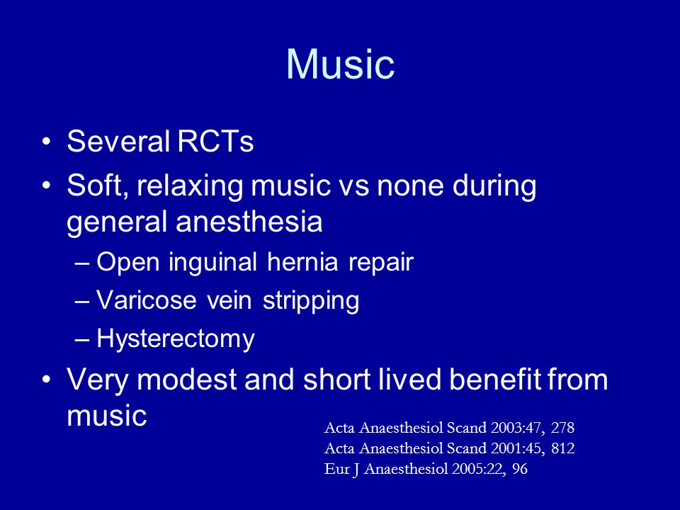 Several RCTs Soft, relaxing music vs none during general anesthesia –Open inguinal hernia repair –Varicose vein stripping –Hysterectomy Very modest and short lived benefit from music Acta Anaesthesiol Scand 2003:47, 278 Acta Anaesthesiol Scand 2001:45, 812 Eur J Anaesthesiol 2005:22, 96