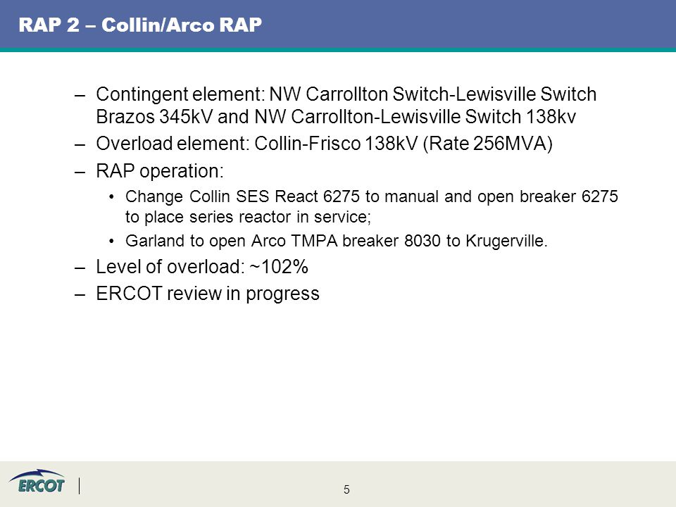 5 RAP 2 – Collin/Arco RAP –Contingent element: NW Carrollton Switch-Lewisville Switch Brazos 345kV and NW Carrollton-Lewisville Switch 138kv –Overload element: Collin-Frisco 138kV (Rate 256MVA) –RAP operation: Change Collin SES React 6275 to manual and open breaker 6275 to place series reactor in service; Garland to open Arco TMPA breaker 8030 to Krugerville.