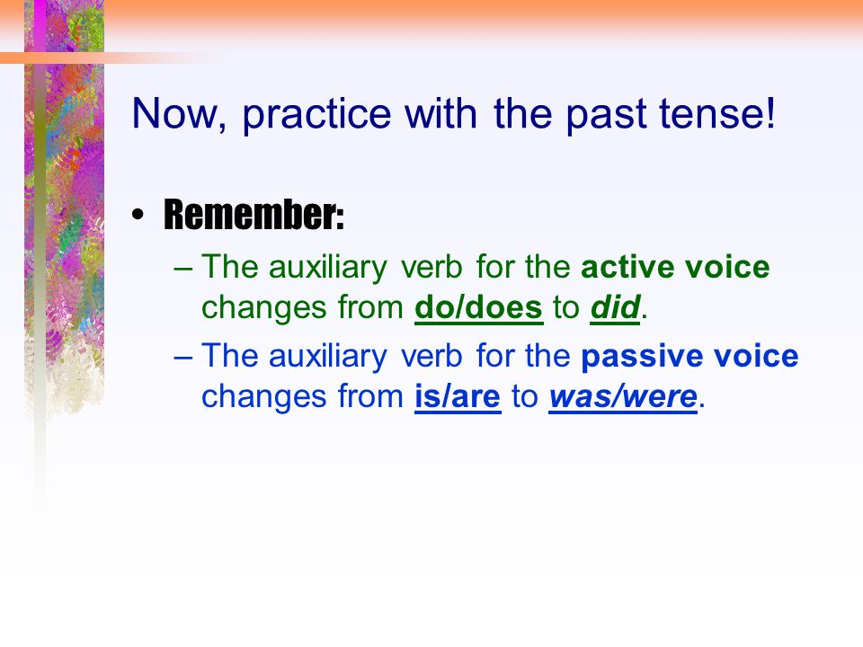 Now, practice with the past tense! Remember: –The auxiliary verb for the active voice changes from do/does to did. –The auxiliary verb for the passive
