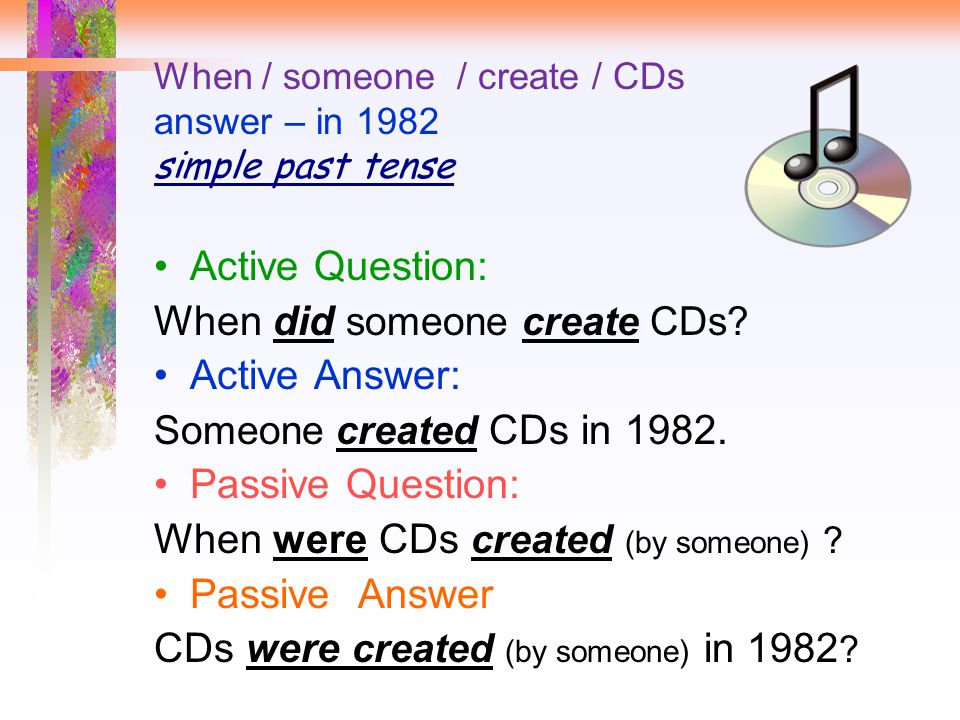 When / someone / create / CDs answer – in 1982 simple past tense Active Question: When did someone create CDs? Active Answer: Someone created CDs in 1
