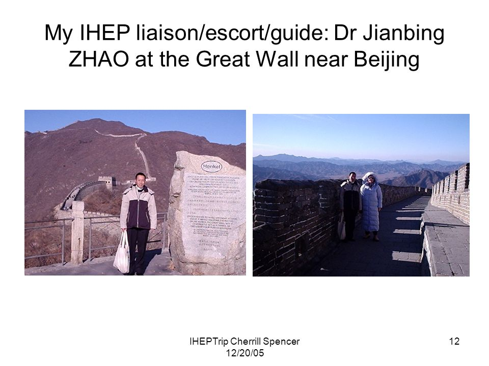 IHEPTrip Cherrill Spencer 12/20/05 12 My IHEP liaison/escort/guide: Dr Jianbing ZHAO at the Great Wall near Beijing