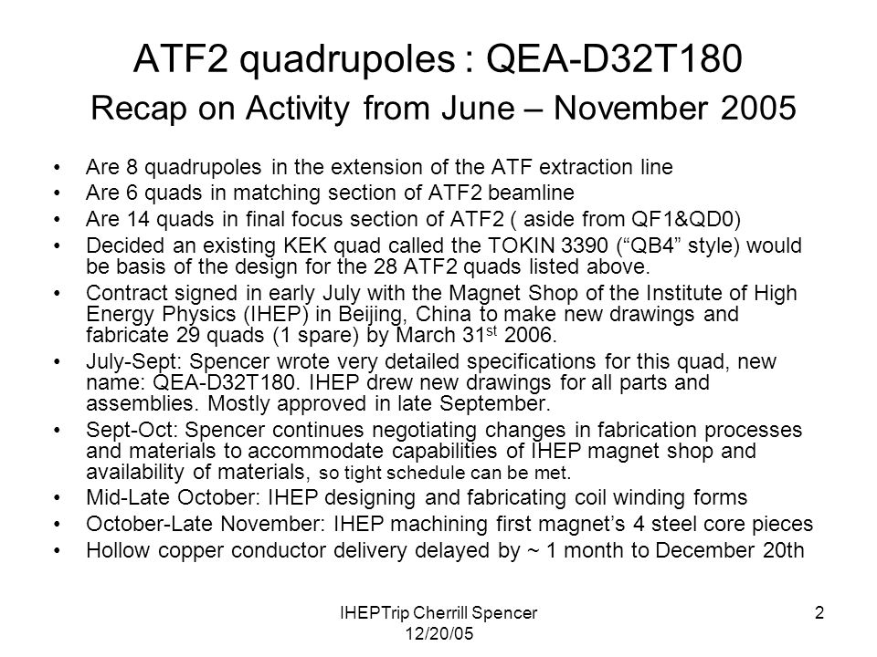 IHEPTrip Cherrill Spencer 12/20/05 2 ATF2 quadrupoles : QEA-D32T180 Recap on Activity from June – November 2005 Are 8 quadrupoles in the extension of the ATF extraction line Are 6 quads in matching section of ATF2 beamline Are 14 quads in final focus section of ATF2 ( aside from QF1&QD0) Decided an existing KEK quad called the TOKIN 3390 ( QB4 style) would be basis of the design for the 28 ATF2 quads listed above.