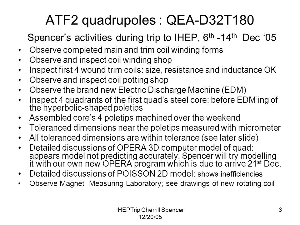 IHEPTrip Cherrill Spencer 12/20/05 3 ATF2 quadrupoles : QEA-D32T180 Spencer's activities during trip to IHEP, 6 th -14 th Dec '05 Observe completed main and trim coil winding forms Observe and inspect coil winding shop Inspect first 4 wound trim coils: size, resistance and inductance OK Observe and inspect coil potting shop Observe the brand new Electric Discharge Machine (EDM) Inspect 4 quadrants of the first quad's steel core: before EDM'ing of the hyperbolic-shaped poletips Assembled core's 4 poletips machined over the weekend Toleranced dimensions near the poletips measured with micrometer All toleranced dimensions are within tolerance (see later slide) Detailed discussions of OPERA 3D computer model of quad: appears model not predicting accurately.