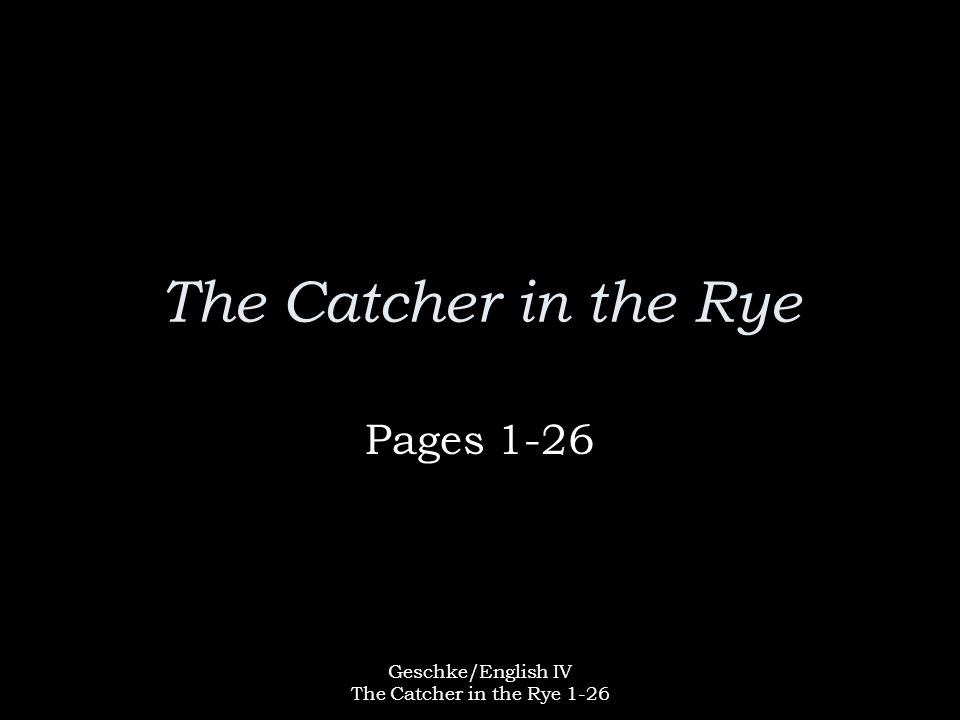 Geschke/English IV The Catcher in the Rye 1-26 The Catcher in the Rye Pages 1-26