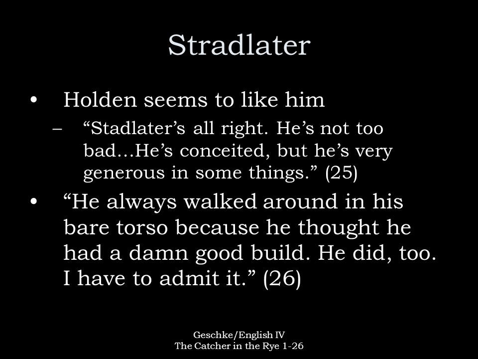 """Geschke/English IV The Catcher in the Rye 1-26 Stradlater Holden seems to like him –""""Stadlater's all right. He's not too bad…He's conceited, but he's"""