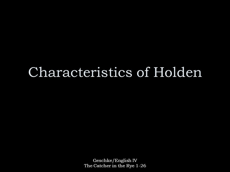 Geschke/English IV The Catcher in the Rye 1-26 Characteristics of Holden