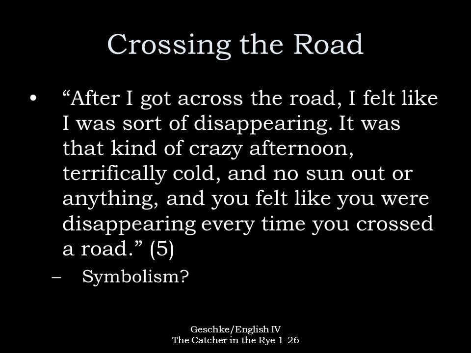 """Geschke/English IV The Catcher in the Rye 1-26 Crossing the Road """"After I got across the road, I felt like I was sort of disappearing. It was that kin"""