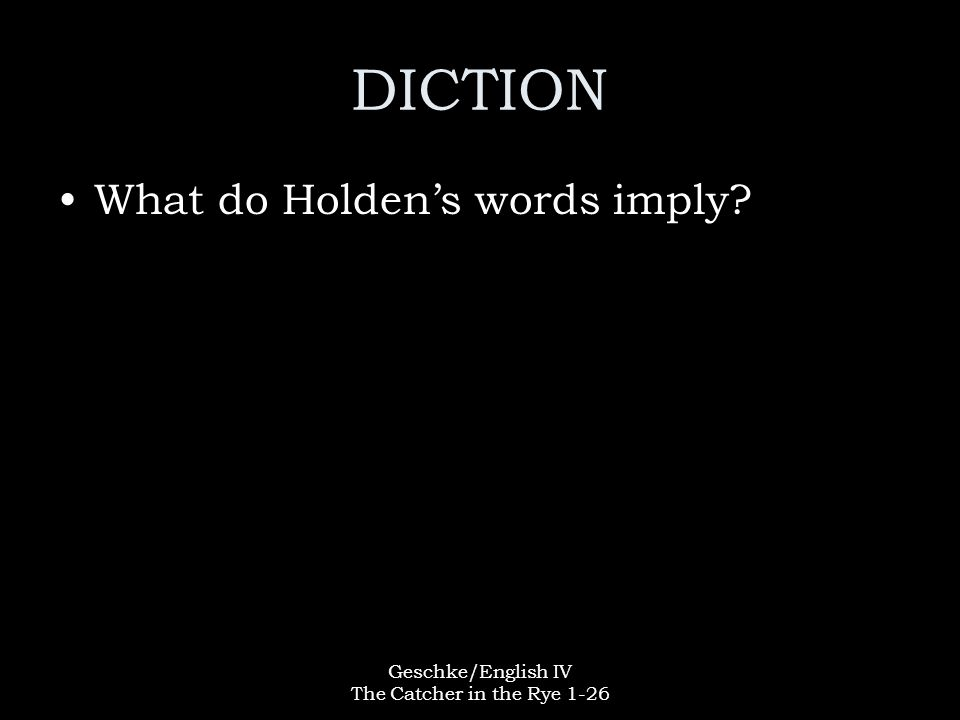 Geschke/English IV The Catcher in the Rye 1-26 DICTION What do Holden's words imply?