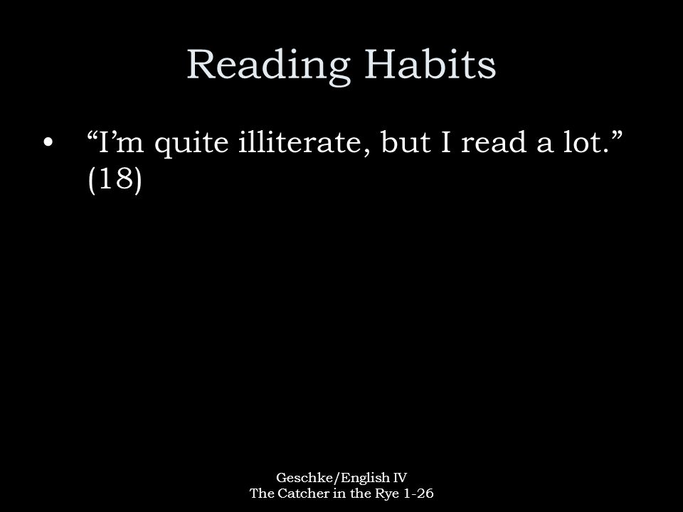 """Geschke/English IV The Catcher in the Rye 1-26 Reading Habits """"I'm quite illiterate, but I read a lot."""" (18)"""