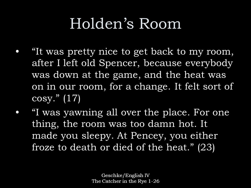 """Geschke/English IV The Catcher in the Rye 1-26 Holden's Room """"It was pretty nice to get back to my room, after I left old Spencer, because everybody w"""