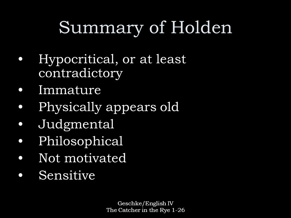 Geschke/English IV The Catcher in the Rye 1-26 Summary of Holden Hypocritical, or at least contradictory Immature Physically appears old Judgmental Ph