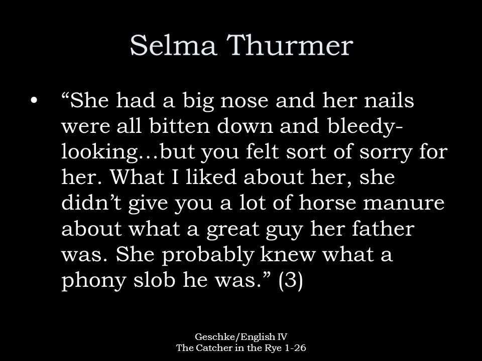 """Geschke/English IV The Catcher in the Rye 1-26 Selma Thurmer """"She had a big nose and her nails were all bitten down and bleedy- looking…but you felt s"""