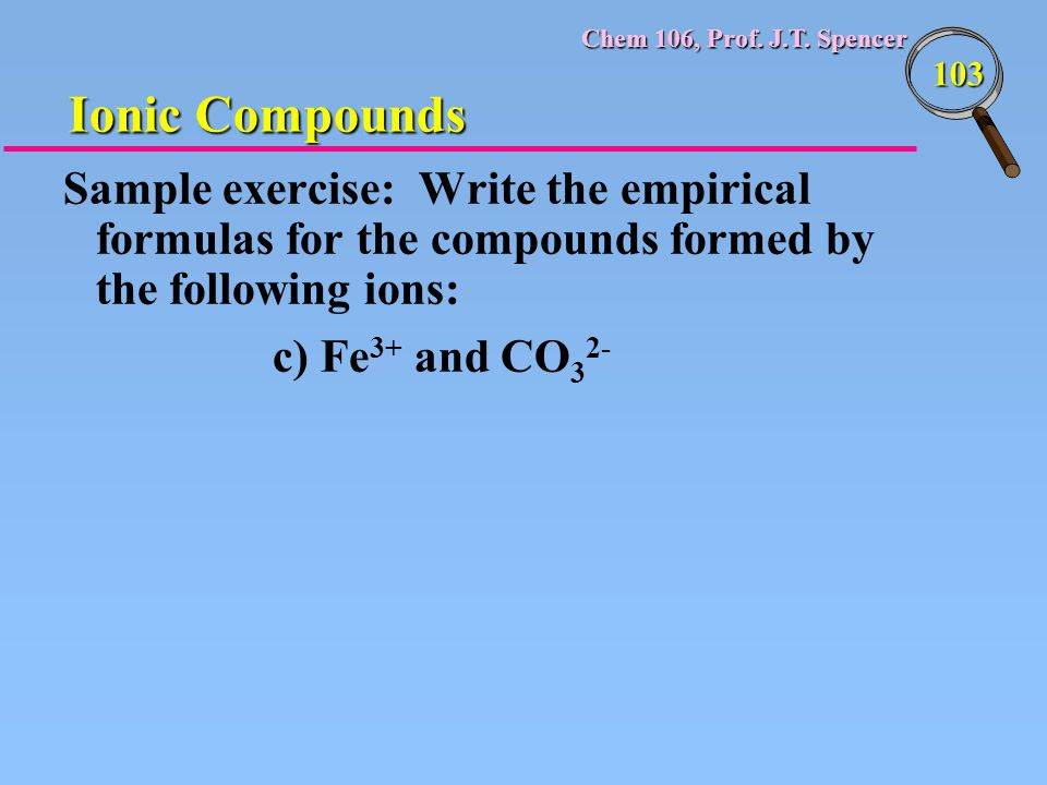 Chem 106, Prof. J.T. Spencer 103 Sample exercise: Write the empirical formulas for the compounds formed by the following ions: c) Fe 3+ and CO 3 2- Io